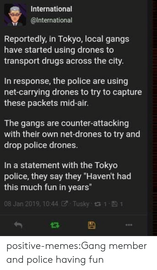 "Drugs, Memes, and Police: International  @lnternational  Reportedly, in Tokyo, local gangs  have started using drones to  transport drugs across the city.  In response, the police are using  net-carrying drones to try to capture  these packets mid-air.  The gangs are counter-attacking  with their own net-drones to try and  drop police drones.  In a statement with the Tokyo  police, they say they ""Haven't had  this much fun in years""  08 Jan 2019, 10:44团. Tusky t t- 1 positive-memes:Gang member and police having fun"