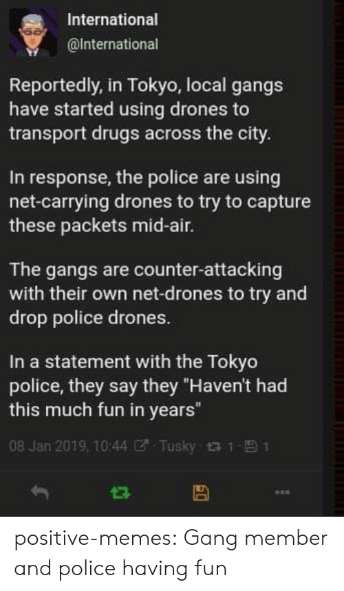 "Drugs, Memes, and Police: International  @lnternational  Reportedly, in Tokyo, local gangs  have started using drones to  transport drugs across the city.  In response, the police are using  net-carrying drones to try to capture  these packets mid-air.  The gangs are counter-attacking  with their own net-drones to try and  drop police drones.  In a statement with the Tokyo  police, they say they ""Haven't had  this much fun in years""  08 Jan 2019, 10:44团. Tusky t t- 1 positive-memes: Gang member and police having fun"