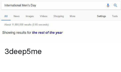 Dank, News, and Shopping: International Men's Day  All News mages  Videos  Shopping  More  About 11,800,000 results (0.65 seconds)  Showing results for the rest of the year  a  Settings  Tools 3deep5me