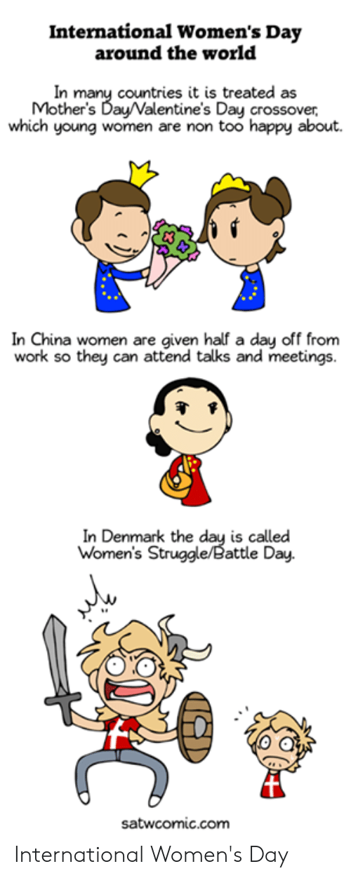 Attending: International Women's Day  around the world  In many countries it is treated as  Mother's Day/Valentine's Day crossover,  which young women are non too happy about.  In China women are given half a day off from  work so they can attend talks and meetings.  In Denmark the day is called  Women's Struggle/Battle Day.  satwcomic.com International Women's Day