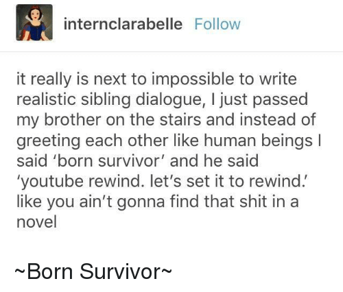 Shit, youtube.com, and Survivor: internclarabelle Follow  it really is next to impossible to write  realistic sibling dialogue, I just passed  my brother on the stairs and instead of  greeting each other like human beings  said 'born survivor' and he said  'youtube rewind. let's set it to rewind'  like you ain't gonna find that shit in a  novel ~Born Survivor~