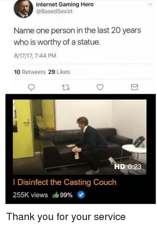 the casting: Internet Gaming Hero  @BasedSexist  Name one person in the last 20 years  who is worthy of a statue.  8/17/17, 7:44 PM  10 Retweets 29 Likes  HD 0:23  I Disinfect the Casting Couch  255K views 99% Thank you for your service