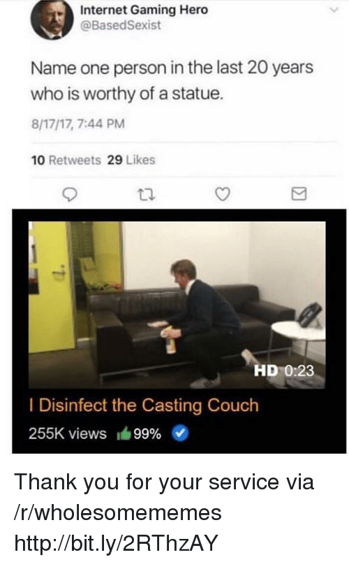 the casting: Internet Gaming Hero  @BasedSexist  Name one person in the last 20 years  who is worthy of a statue.  8/17/17, 7:44 PM  10 Retweets 29 Likes  HD 0:23  I Disinfect the Casting Couch  255K views 99% Thank you for your service via /r/wholesomememes http://bit.ly/2RThzAY