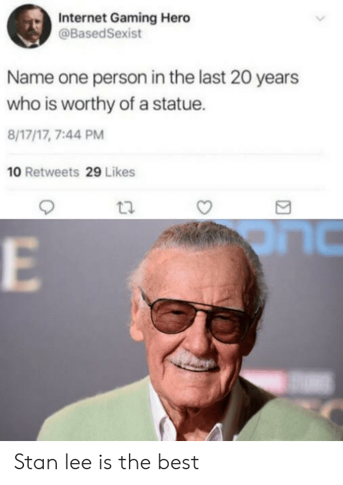 Internet, Stan, and Stan Lee: Internet Gaming Hero  @BasedSexist  Name one person in the last 20 years  who is worthy of a statue.  8/17/17, 7:44 PM  10 Retweets 29 Likes Stan lee is the best