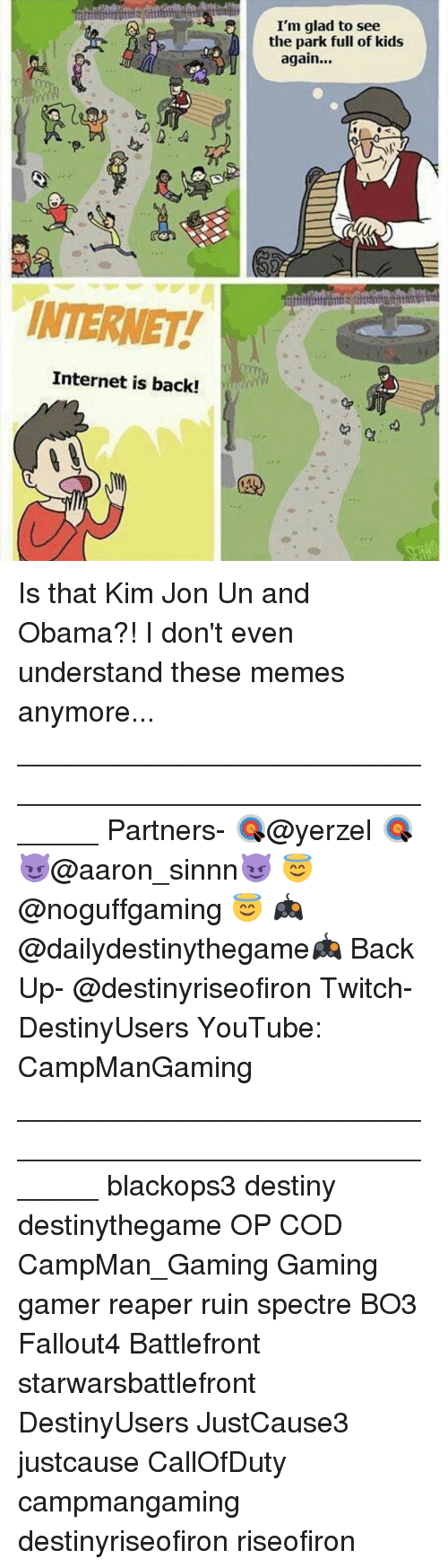 Memes, Battlefront, and 🤖: INTERNET!  Internet is back!  I'm glad to see  the park full of kids  again... Is that Kim Jon Un and Obama?! I don't even understand these memes anymore... _______________________________________________________ Partners- 🎯@yerzel 🎯 😈@aaron_sinnn😈 😇@noguffgaming 😇 🎮@dailydestinythegame🎮 Back Up- @destinyriseofiron Twitch- DestinyUsers YouTube: CampManGaming _______________________________________________________ blackops3 destiny destinythegame OP COD CampMan_Gaming Gaming gamer reaper ruin spectre BO3 Fallout4 Battlefront starwarsbattlefront DestinyUsers JustCause3 justcause CallOfDuty campmangaming destinyriseofiron riseofiron