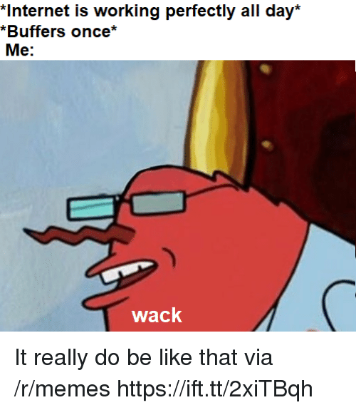 Be Like, Internet, and Memes: *Internet is working perfectly all day*  *Buffers once*  Me:  wack It really do be like that via /r/memes https://ift.tt/2xiTBqh