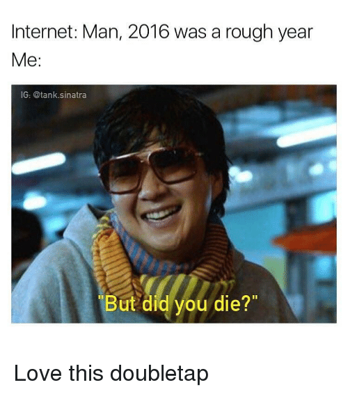 """But Did You Die: Internet: Man, 2016 was a rough year  Me  IG: @tank sinatra  But did you die?"""" Love this doubletap"""