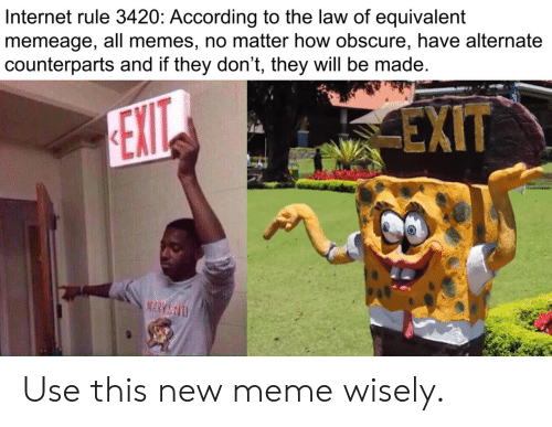 Internet, Meme, and Memes: Internet rule 3420: According to the law of equivalent  memeage, all memes, no matter how obscure, have alternate  counterparts and if they don't, they will be made  EXIT  EXIT  MARY&D Use this new meme wisely.