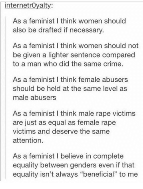 "Crime, Memes, and Rape: internetroyalty:  As a feminist I think women should  also be drafted if necessary  As a feminist I think women should not  be given a lighter sentence compared  to a man who did the same crime.  As a feminist I think female abusers  should be held at the same level as  male abusers  As a feminist l think male rape victims  are just as equal as female rape  victims and deserve the same  attention.  As a feminist l believe in complete  equality between genders even if that  equality isn't always ""beneficial"" to me"