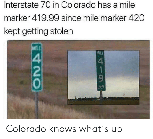 Colorado, Mile, and What: Interstate 70 in Colorado has a mile  marker 419.99 since mile marker 420  kept getting stolen  MLE  MILE  4  1  99  420 Colorado knows what's up