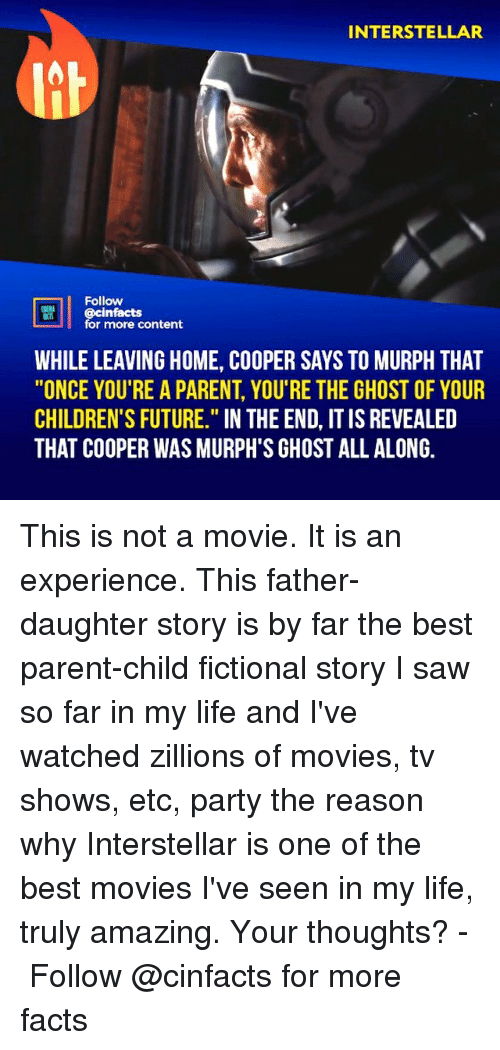 "Facts, Future, and Interstellar: INTERSTELLAR  Follow  cinfacts  for more content  WHILE LEAVING HOME, COOPER SAYS TO MURPH THAT  ""ONCE YOU'RE A PARENT, YOU'RE THE GHOST OF YOUR  CHILDREN'S FUTURE."" IN THE END, IT IS REVEALED  THAT COOPER WAS MURPH'S GHOST ALL ALONG. This is not a movie. It is an experience. This father-daughter story is by far the best parent-child fictional story I saw so far in my life and I've watched zillions of movies, tv shows, etc, party the reason why Interstellar is one of the best movies I've seen in my life, truly amazing. Your thoughts?⠀ -⠀⠀ Follow @cinfacts for more facts"