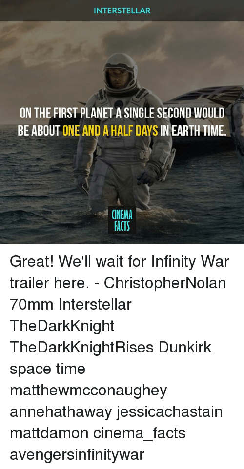 Interstellar: INTERSTELLAR  ON THE FIRST PLANET A SINGLE SECOND WOULD  BE ABOUT ONE AND A HALF DAYS IN EARTH TIME.  CINEMA  FACTS Great! We'll wait for Infinity War trailer here. - ChristopherNolan 70mm Interstellar TheDarkKnight TheDarkKnightRises Dunkirk space time matthewmcconaughey annehathaway jessicachastain mattdamon cinema_facts avengersinfinitywar