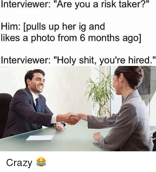"""Crazyness: Interviewer: """"Are you a risk taker?""""  Him: [pulls up her ig and  likes a photo from 6 months ago]  Interviewer: """"Holy shit, you're hired."""" Crazy 😂"""
