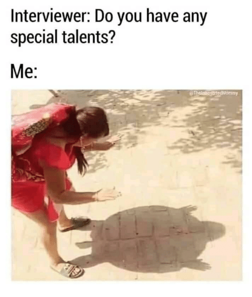 Have Any: Interviewer: Do you have any  special talents?  Me:  @ThointioyertedMommy