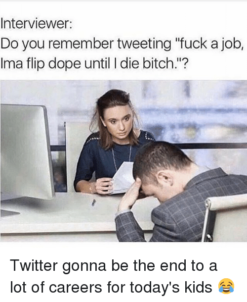 """doping: Interviewer:  Do you remember tweeting """"fuck a job,  Ima flip dope until I die bitch.""""? Twitter gonna be the end to a lot of careers for today's kids 😂"""