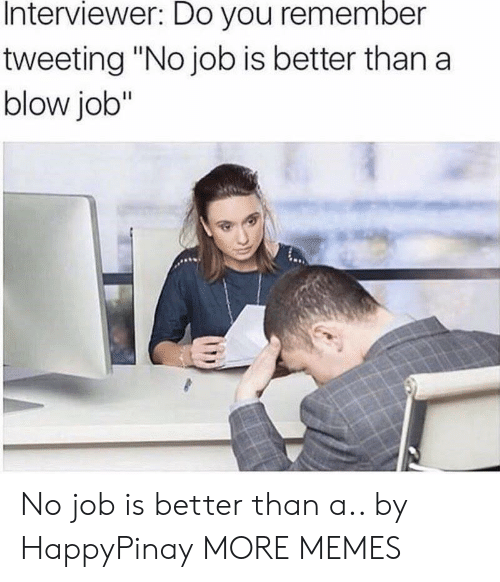 "Dank, Memes, and Target: Interviewer: Do you remember  tweeting ""No job is better than a  blow job"" No job is better than a.. by HappyPinay MORE MEMES"