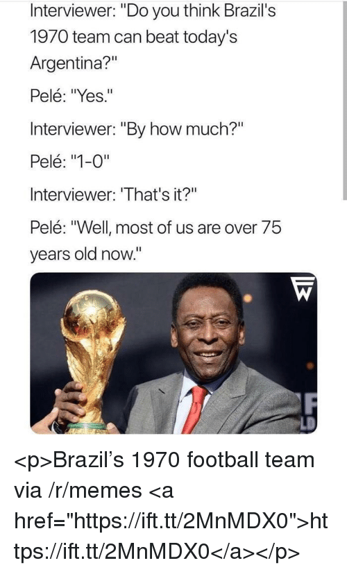"""Football, Memes, and Argentina: Interviewer: """"Do you think Brazil's  1970 team can beat today's  Argentina?""""  Pelé: """"Yes.""""  Interviewer: """"By how much?""""  Pelé: """"1-0""""  Interviewer: 'That's it?""""  Pelé: """"Well most of us are over 75  years old now."""" <p>Brazil's 1970 football team via /r/memes <a href=""""https://ift.tt/2MnMDX0"""">https://ift.tt/2MnMDX0</a></p>"""