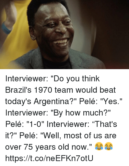 """Soccer, Argentina, and Old: Interviewer: """"Do you think Brazil's 1970 team would beat today's Argentina?""""  Pelé: """"Yes.""""  Interviewer: """"By how much?""""  Pelé: """"1-0""""  Interviewer: """"That's it?""""  Pelé: """"Well, most of us are over 75 years old now.""""  😂😂 https://t.co/neEFKn7otU"""
