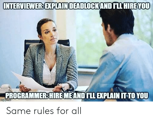 Img, All, and You: INTERVIEWER EXPLAINDEADLOCKAND ILL HIREYOU  PROGRAMMER:HIRE MEANDTLLEXPLAIN IT TO YOU  Img Same rules for all