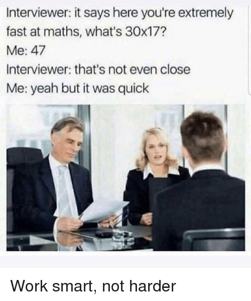 Yeah, Work, and Smart: Interviewer: it says here you're extremely  fast at maths, what's 30x17?  Me: 47  Interviewer: that's not even close  Me: yeah but it was quick Work smart, not harder