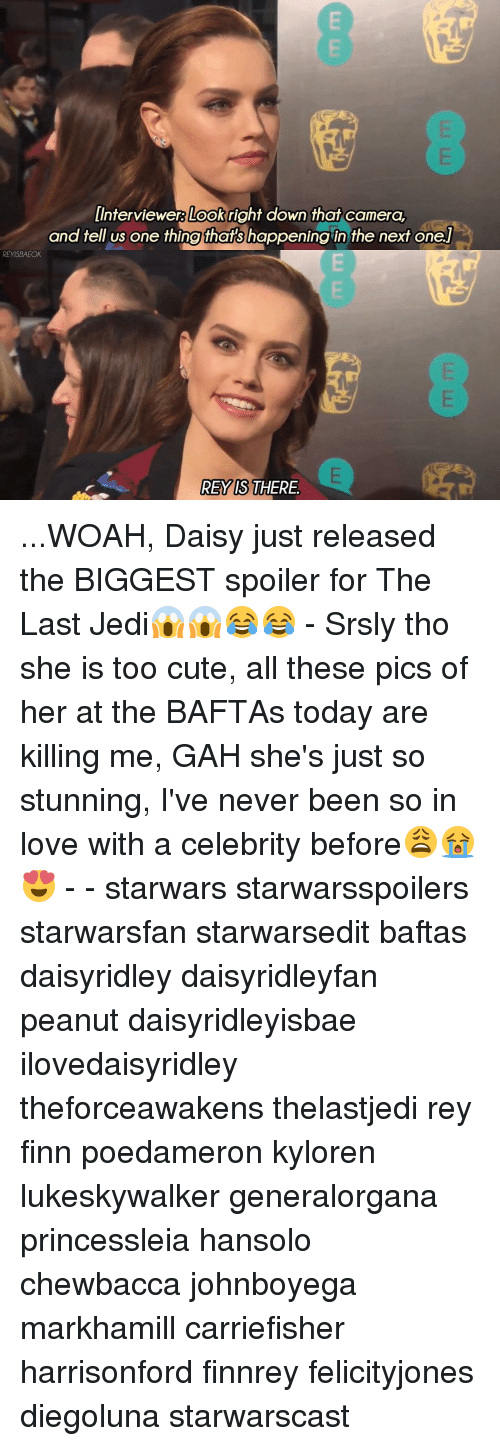 Chewbacca, Memes, and 🤖: Interviewer Loo right down that camera,  and tell us one thing thats happening in the next one  RE YISBAEOK  REY IS THERE ...WOAH, Daisy just released the BIGGEST spoiler for The Last Jedi😱😱😂😂 - Srsly tho she is too cute, all these pics of her at the BAFTAs today are killing me, GAH she's just so stunning, I've never been so in love with a celebrity before😩😭😍 - - starwars starwarsspoilers starwarsfan starwarsedit baftas daisyridley daisyridleyfan peanut daisyridleyisbae ilovedaisyridley theforceawakens thelastjedi rey finn poedameron kyloren lukeskywalker generalorgana princessleia hansolo chewbacca johnboyega markhamill carriefisher harrisonford finnrey felicityjones diegoluna starwarscast