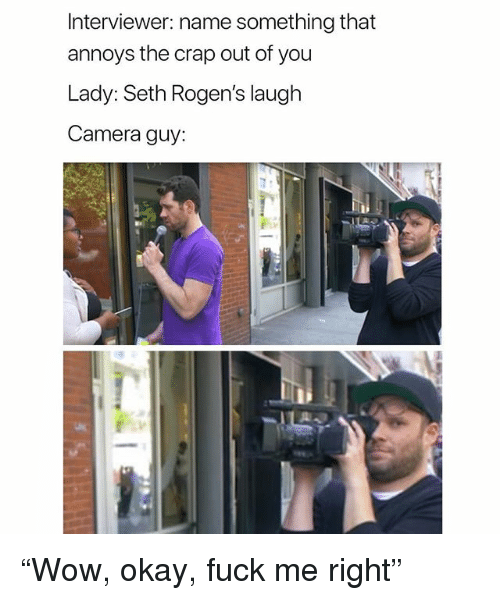 """Camera, Fuck, and Okay: Interviewer: name something that  annoys the crap out of you  Lady:Seth Rogen's laugh  Camera guy: """"Wow, okay, fuck me right"""""""