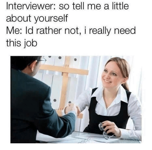 so tell me: Interviewer: so tell me a little  about yourself  Me: ld rather not, i really need  this job
