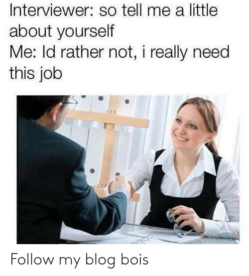 Blog, Job, and This: Interviewer: so tell me a little  about yourself  Me: ld rather not, i really need  this job Follow my blog bois