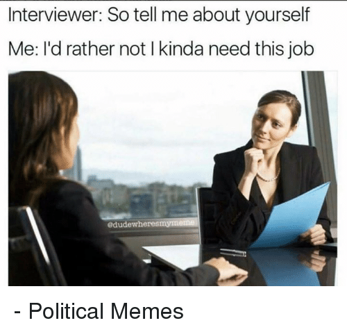 Dank, Jobs, and 🤖: Interviewer: So tell me about yourself  Me: I'd rather not l kinda need this job  edudewheresmU - Political Memes