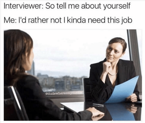 Need This: Interviewer: So tell me about yourself  Me: l'd rather not I kinda need this job  edudewheresmymeme