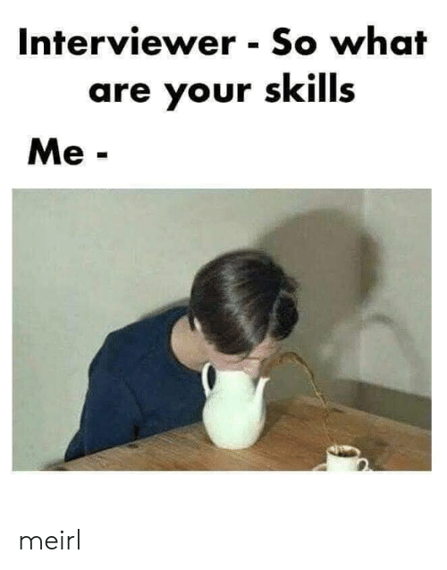 so what: Interviewer So what  are your skills  Me- meirl