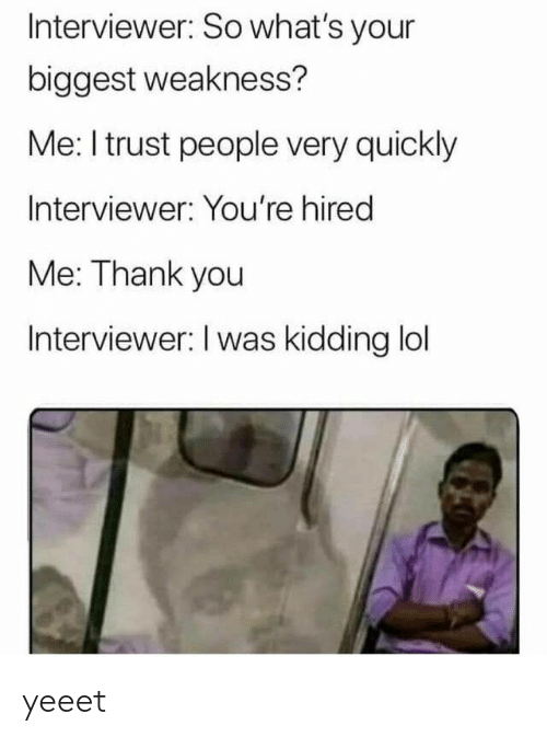 Lol, Thank You, and You: Interviewer: So what's your  biggest weakness?  Me: I trust people very quickly  Interviewer: You're hired  Me: Thank you  Interviewer: I was kidding lol yeeet