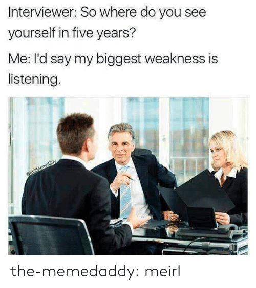 Tumblr, Blog, and Http: Interviewer: So where do you see  yourself in five years?  Me: I'd say my biggest weakness is  listening. the-memedaddy:  meirl