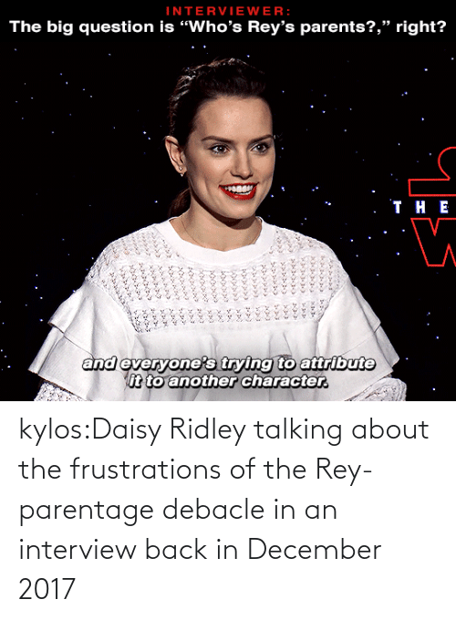 "V: INTERVIEWER:  The big question is ""Who's Rey's parents?,"" right?   . ТнЕ  and everyone's trying to attribute  it to another character.  ৯৯১ ১ ৯  ১৯৯৯১ ২২৯১ ১১  ৯ ২৯১,৮  ১ ,১ ১  ১ kylos:Daisy Ridley talking about the frustrations of the Rey-parentage debacle in an interview back in December 2017"