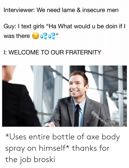 """Fraternity, Girls, and Memes: Interviewer: We need lame & insecure men  Guy: text girls """"Ha What would u be doin if I  was thereソ妃妃""""  I: WELCOME TO OUR FRATERNITY  ク *Uses entire bottle of axe body spray on himself* thanks for the job broski"""