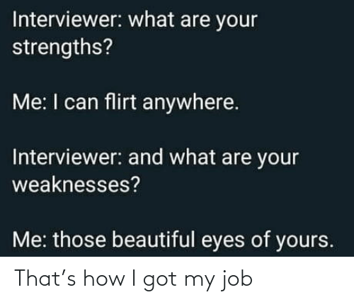 flirt: Interviewer: what are your  strengths?  Me: I can flirt anywhere.  Interviewer: and what are your  weaknesses?  Me: those beautiful eyes of yours. That's how I got my job