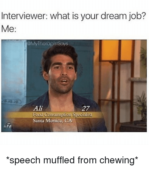 Muffled: Interviewer: what is your dream job?  Me:  MyTherapistSays  Ali  27  tion Special  Santa Monica, CA *speech muffled from chewing*