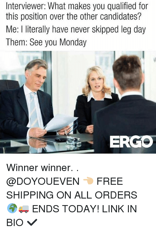 Skipped Leg Day: Interviewer: What makes you qualified for  this position over the other candidates?  Me: l literally have never skipped leg day  Them: See you Monday  ERGO Winner winner. . @DOYOUEVEN 👈🏼 FREE SHIPPING ON ALL ORDERS 🌍🚚 ENDS TODAY! LINK IN BIO ✔