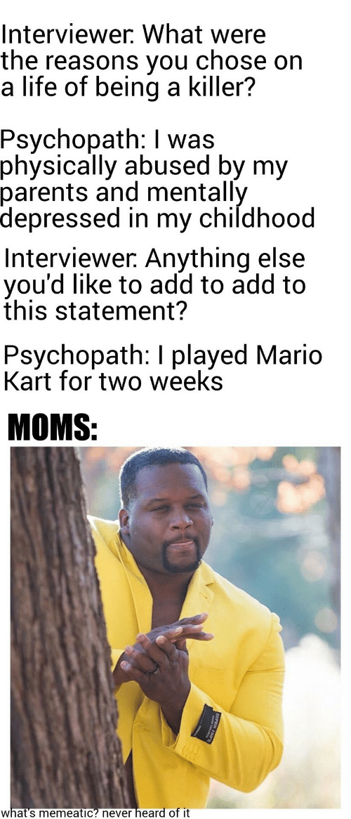 killer: Interviewer. What were  the reasons you  a life of being a killer?  chose on  Psychopath: I was  physically abused by my  parents and mentally  depressed in my childhood  Interviewer. Anything else  you'd like to add to add to  this statement?  Psychopath: I played Mario  Kart for two weeks  MOMS:  heard of it  what's memeatic? never  SUPER 150
