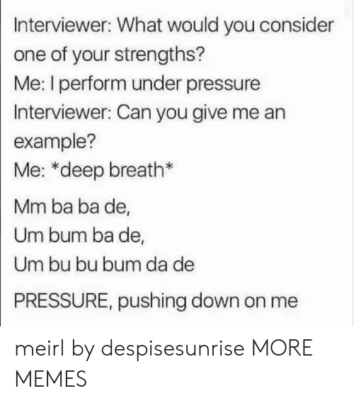 Performative: Interviewer: What would you consider  one of your strengths?  Me: I perform under pressure  Interviewer: Can you give me an  example?  Me: *deep breath*  Mm ba ba de,  Um bum ba de,  Um bu bu bum da de  PRESSURE, pushing down on me meirl by despisesunrise MORE MEMES