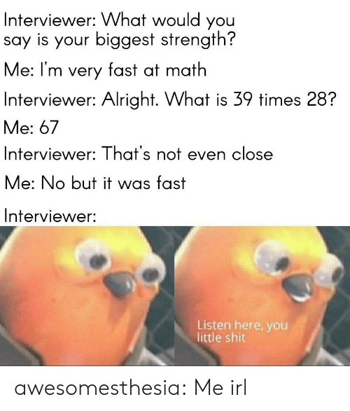 No But: Interviewer: What would you  say is your biggest strength?  Me: I'm very fast at math  Interviewer: Alright. What is 39 times 28?  Me: 67  Interviewer: That's not even close  Me: No but it was fast  Interviewer:  Listen here, you  little shit awesomesthesia:  Me irl
