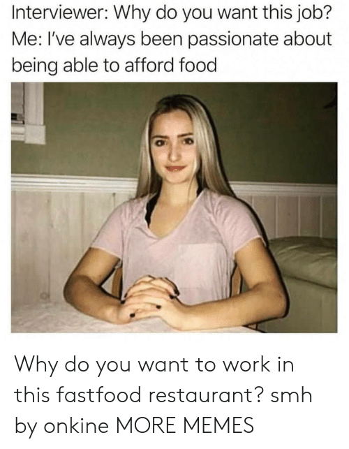 Dank, Food, and Memes: Interviewer: Why do you want this job?  Me: I've always been passionate about  being able to afford food Why do you want to work in this fastfood restaurant? smh by onkine MORE MEMES