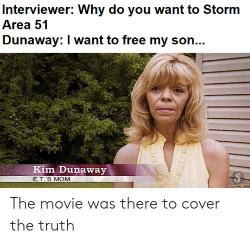 Free, Movie, and E.T.: Interviewer: Why do you want to Storm  Area 51  Dunaway: I want to free my son...  Kim Dunaway  E.T.'S MOM The movie was there to cover the truth