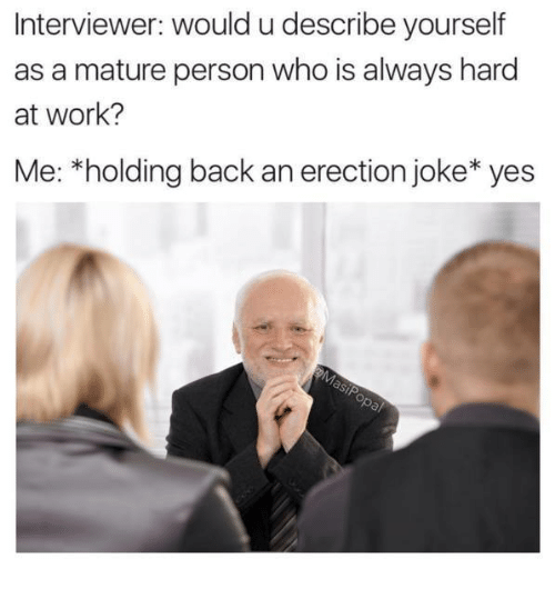 Dank, Work, and Back: Interviewer: would u describe yourself  as a mature person who is always hard  at work?  Me: *holding back an erection joke yes