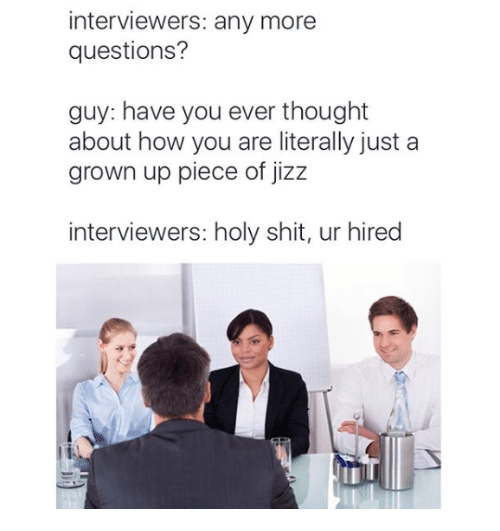 Jizzs: interviewers: any more  questions?  guy: have you ever thought  about how you are literally just a  grown up piece of jizz  interviewers: holy shit, ur hired