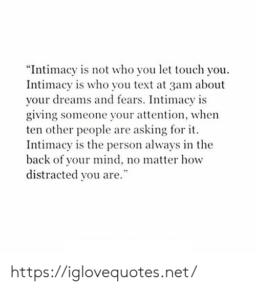 "Text, Dreams, and Mind: ""Intimacy is not who you let touch you  Intimacy is who you text at 3am about  your dreams and fears. Intimacy is  giving someone your attention, when  ten other people are asking for it  Intimacy is the person always in the  back of your mind, no matter how  distracted you are."" https://iglovequotes.net/"