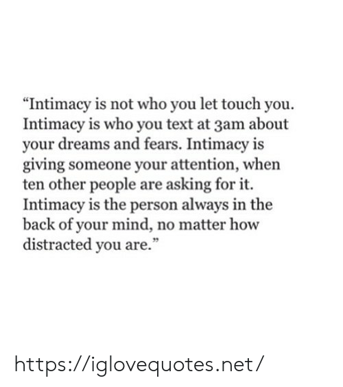 "Text, Dreams, and Mind: ""Intimacy is not who you let touch you.  Intimacy is who you text at 3am about  your dreams and fears. Intimacy is  giving someone your attention, when  ten other people are asking for it.  Intimacy is the person always in the  back of your mind, no matter how  distracted you are."" https://iglovequotes.net/"