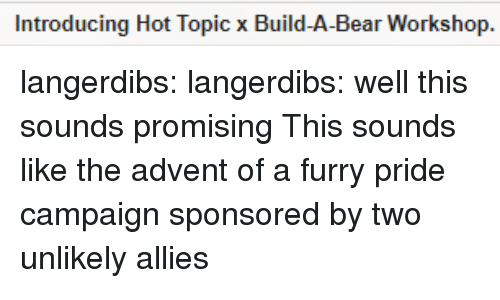 Build a Bear: Introducing Hot Topic x Build-A-Bear Workshop. langerdibs:  langerdibs: well this sounds promising This sounds like the advent of a furry pride campaign sponsored by two unlikely allies