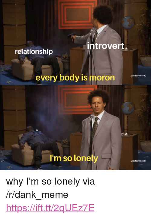 "Dank, Introvert, and Meme: introvert  relationship  every body is moron  [adultswim.com]  I'm so lonely  [adultswim.com] <p>why I'm so lonely via /r/dank_meme <a href=""https://ift.tt/2qUEz7E"">https://ift.tt/2qUEz7E</a></p>"