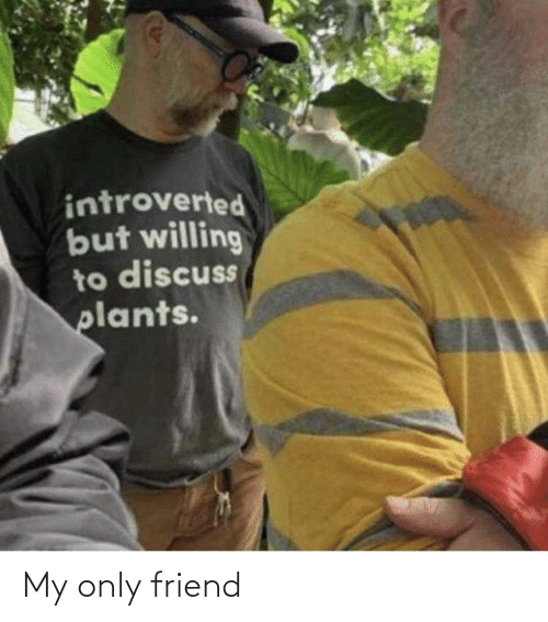 introverted: introverted  but willing  to discuss  plants. My only friend